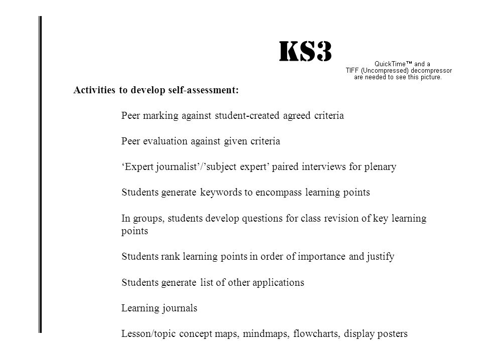 KS3 IMPACT! Activities to develop self-assessment: Peer marking against student-created agreed criteria Peer evaluation against given criteria 'Expert