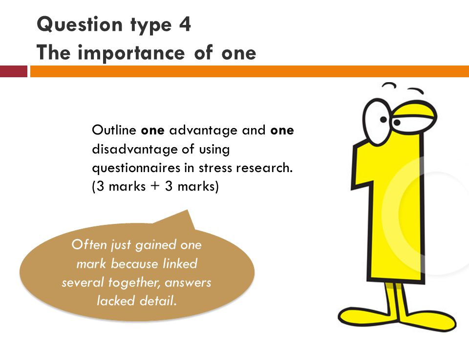 Question type 4 The importance of one Outline one advantage and one disadvantage of using questionnaires in stress research.