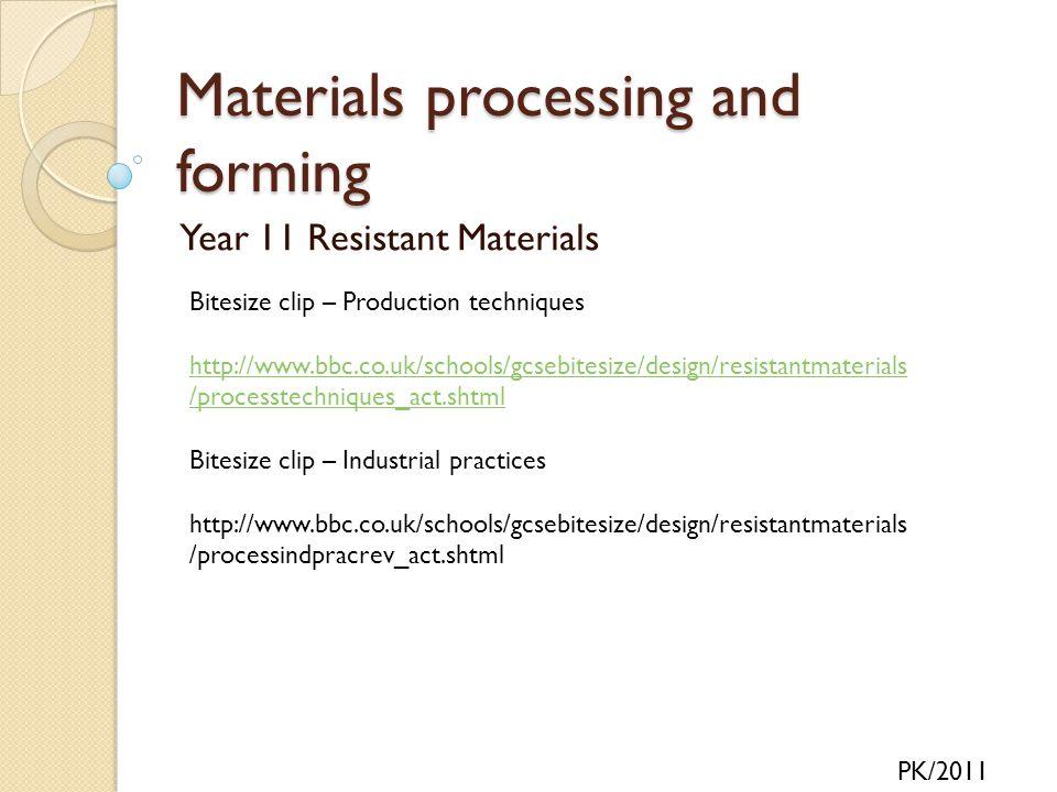 Materials processing and forming Year 11 Resistant Materials PK/2011 Bitesize clip – Production techniques http://www.bbc.co.uk/schools/gcsebitesize/d