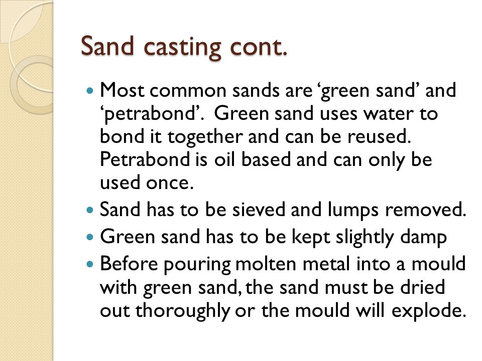 Sand casting cont. Most common sands are 'green sand' and 'petrabond'. Green sand uses water to bond it together and can be reused. Petrabond is oil b