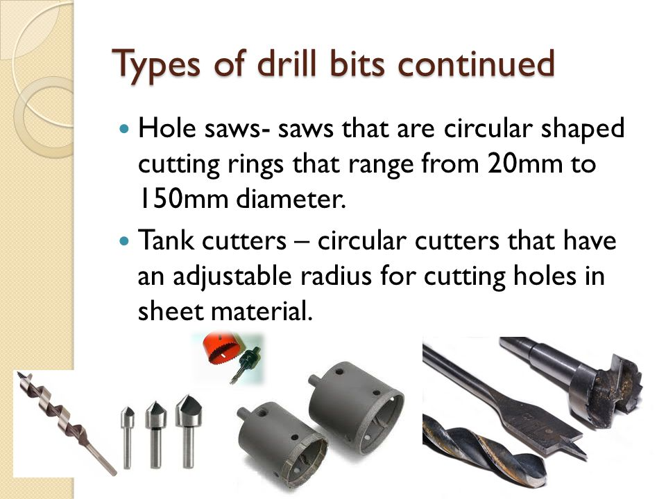 Types of drill bits continued Hole saws- saws that are circular shaped cutting rings that range from 20mm to 150mm diameter. Tank cutters – circular c