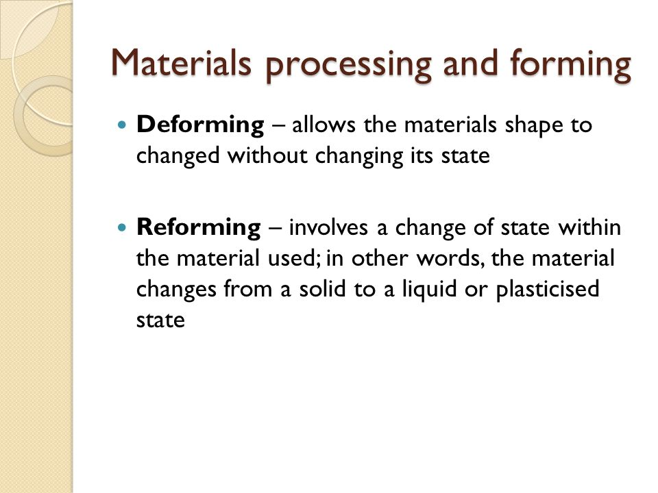 Materials processing and forming Deforming – allows the materials shape to changed without changing its state Reforming – involves a change of state w