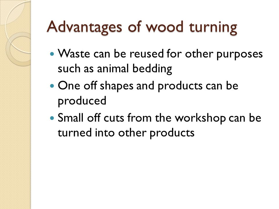 Advantages of wood turning Waste can be reused for other purposes such as animal bedding One off shapes and products can be produced Small off cuts fr