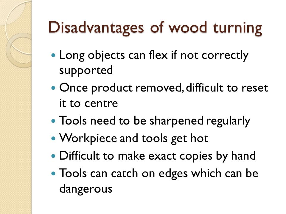 Disadvantages of wood turning Long objects can flex if not correctly supported Once product removed, difficult to reset it to centre Tools need to be