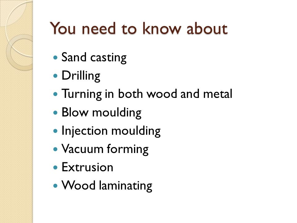 You need to know about Sand casting Drilling Turning in both wood and metal Blow moulding Injection moulding Vacuum forming Extrusion Wood laminating