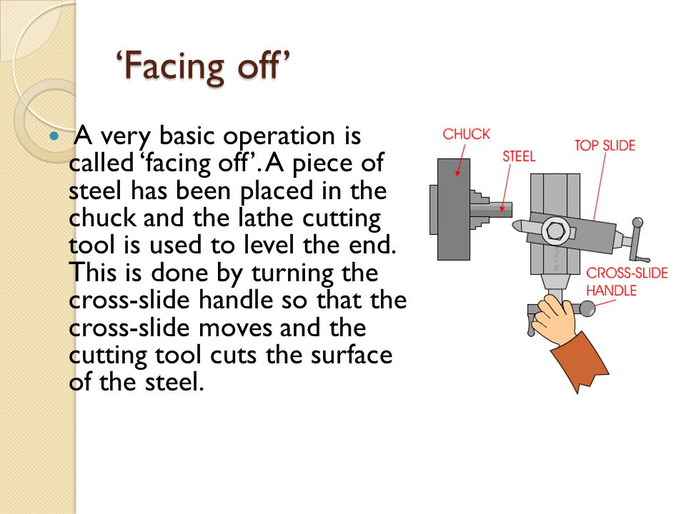'Facing off' A very basic operation is called 'facing off'. A piece of steel has been placed in the chuck and the lathe cutting tool is used to level