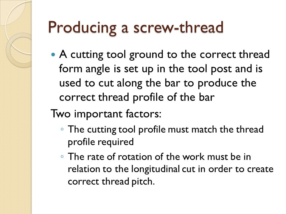 Producing a screw-thread A cutting tool ground to the correct thread form angle is set up in the tool post and is used to cut along the bar to produce