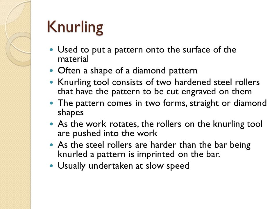 Knurling Used to put a pattern onto the surface of the material Often a shape of a diamond pattern Knurling tool consists of two hardened steel roller