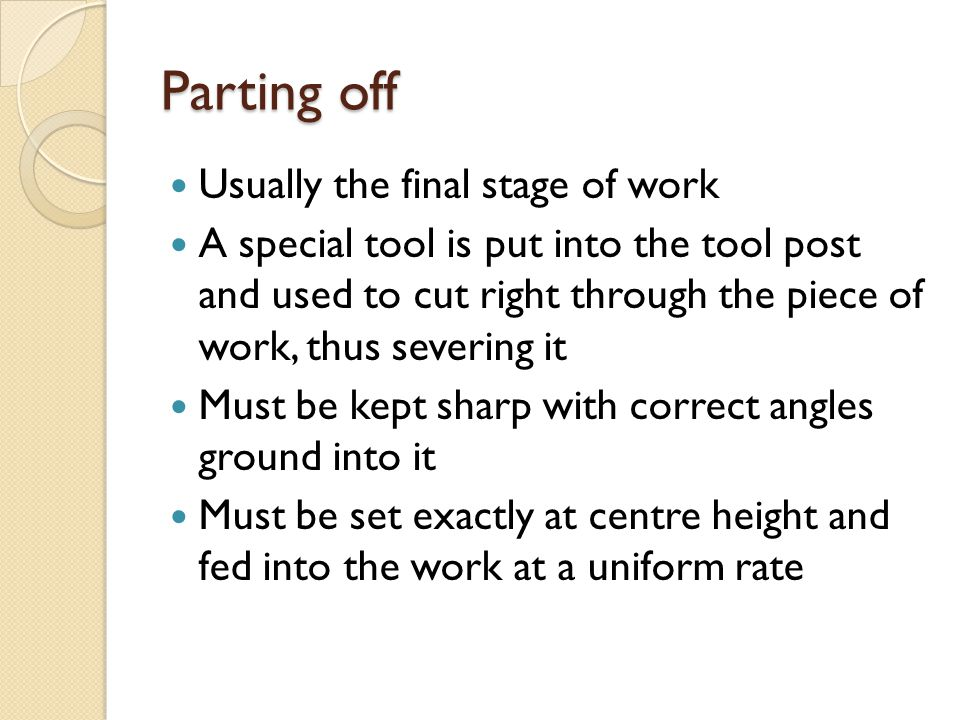 Parting off Usually the final stage of work A special tool is put into the tool post and used to cut right through the piece of work, thus severing it
