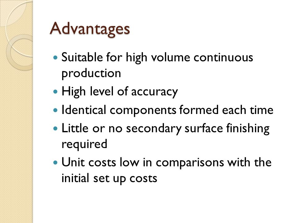 Advantages Suitable for high volume continuous production High level of accuracy Identical components formed each time Little or no secondary surface