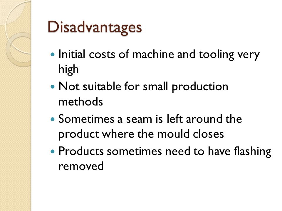 Disadvantages Initial costs of machine and tooling very high Not suitable for small production methods Sometimes a seam is left around the product whe
