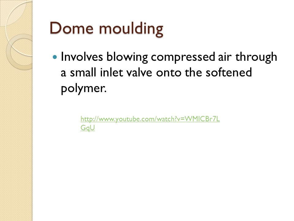 Dome moulding Involves blowing compressed air through a small inlet valve onto the softened polymer. http://www.youtube.com/watch?v=WMICBr7L GqU
