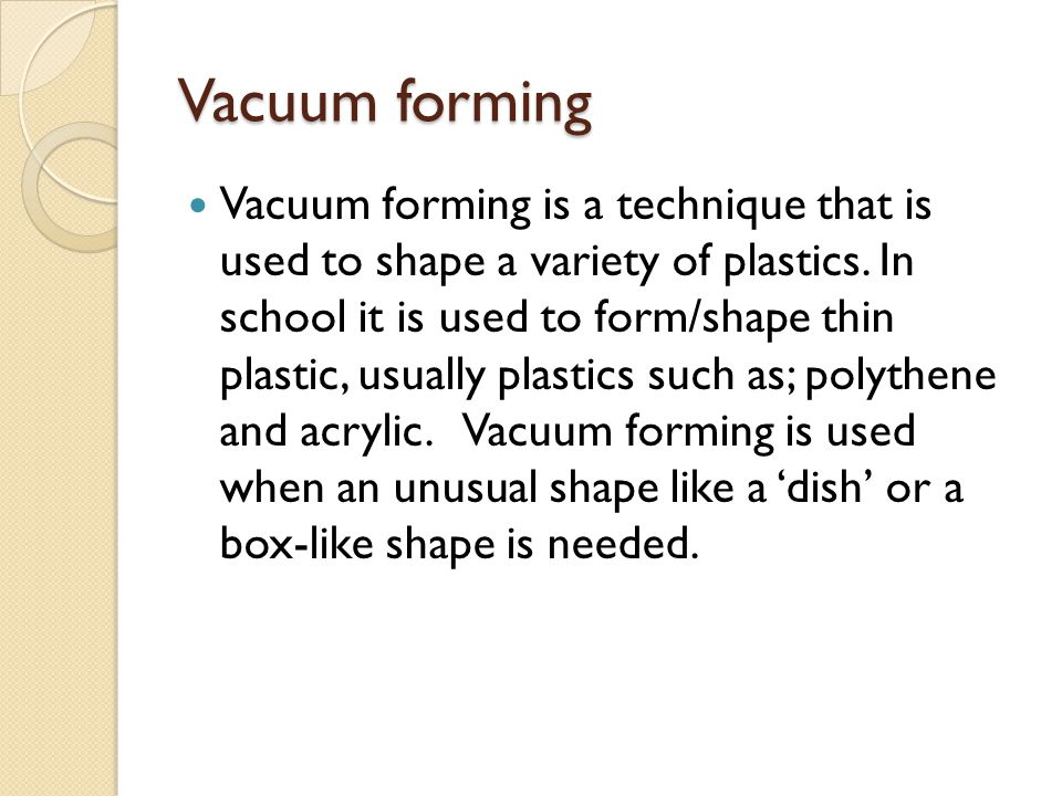 Vacuum forming Vacuum forming is a technique that is used to shape a variety of plastics. In school it is used to form/shape thin plastic, usually pla