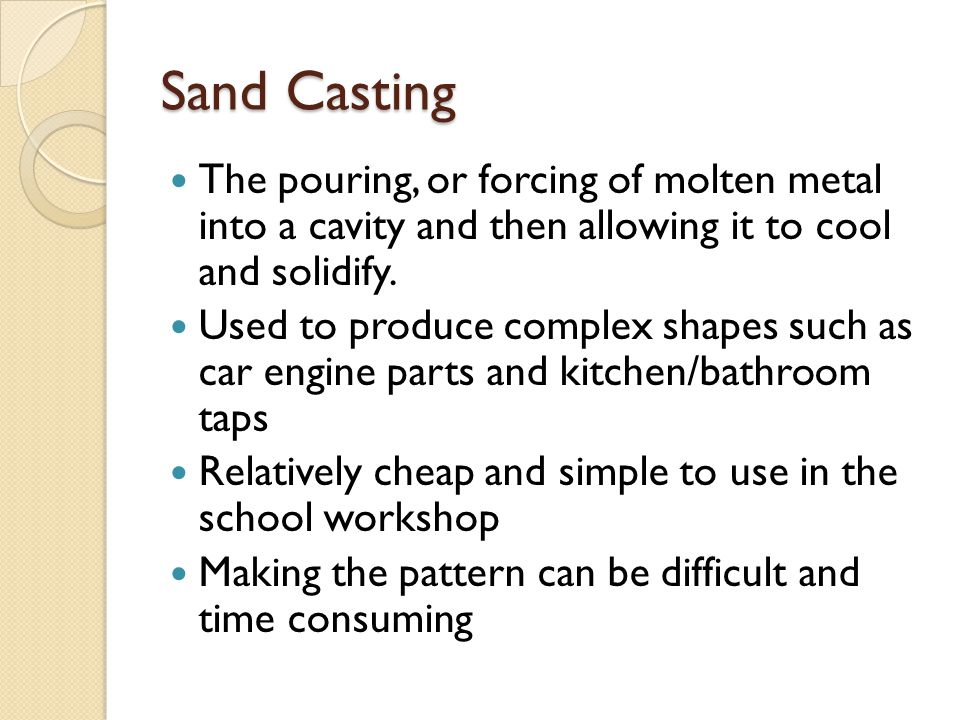 Sand Casting The pouring, or forcing of molten metal into a cavity and then allowing it to cool and solidify. Used to produce complex shapes such as c