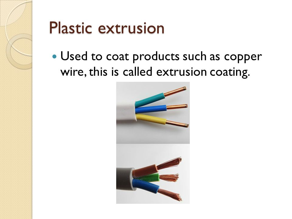 Plastic extrusion Used to coat products such as copper wire, this is called extrusion coating.