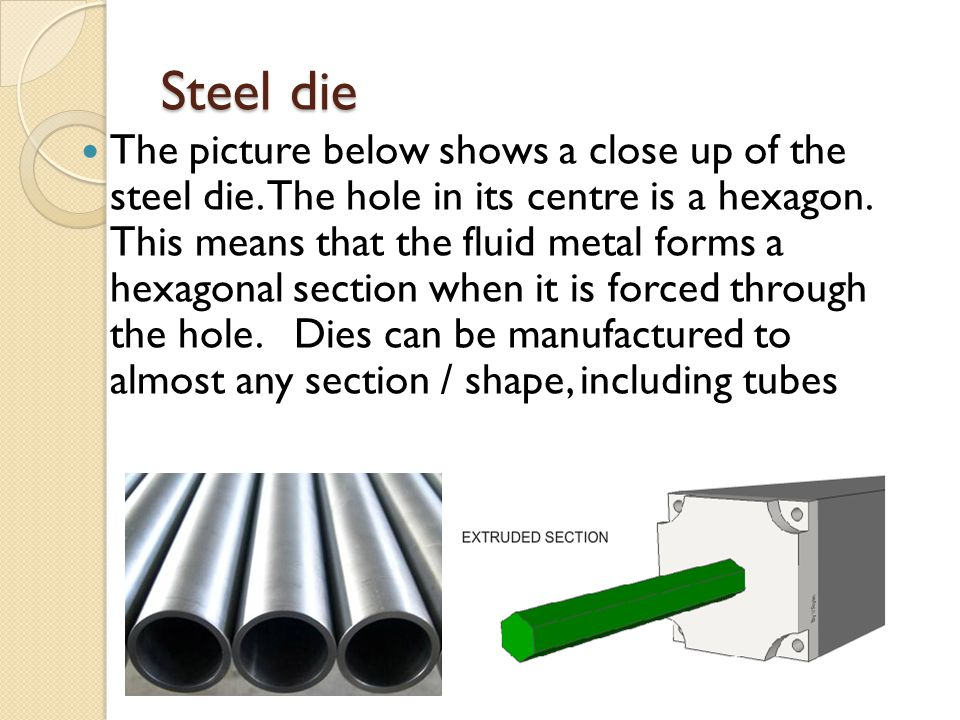 Steel die The picture below shows a close up of the steel die. The hole in its centre is a hexagon. This means that the fluid metal forms a hexagonal