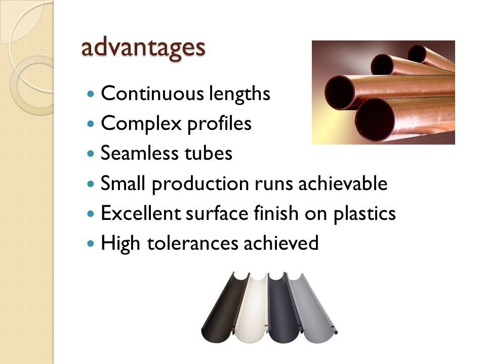advantages Continuous lengths Complex profiles Seamless tubes Small production runs achievable Excellent surface finish on plastics High tolerances ac