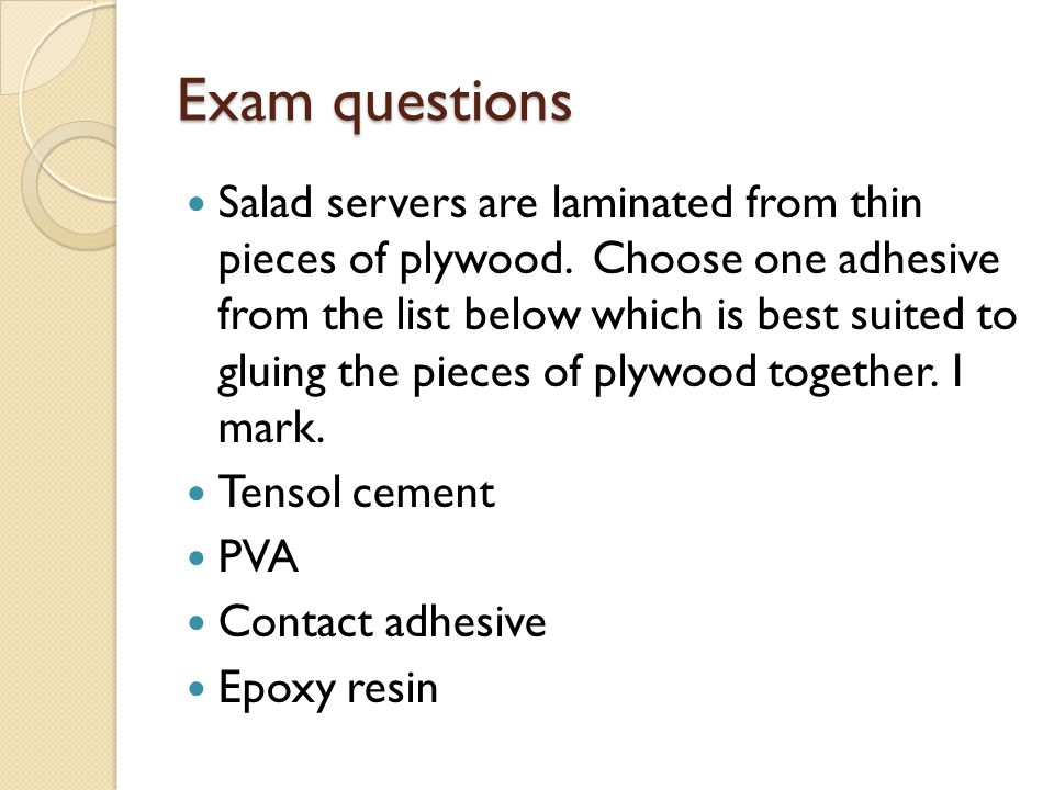 Exam questions Salad servers are laminated from thin pieces of plywood. Choose one adhesive from the list below which is best suited to gluing the pie