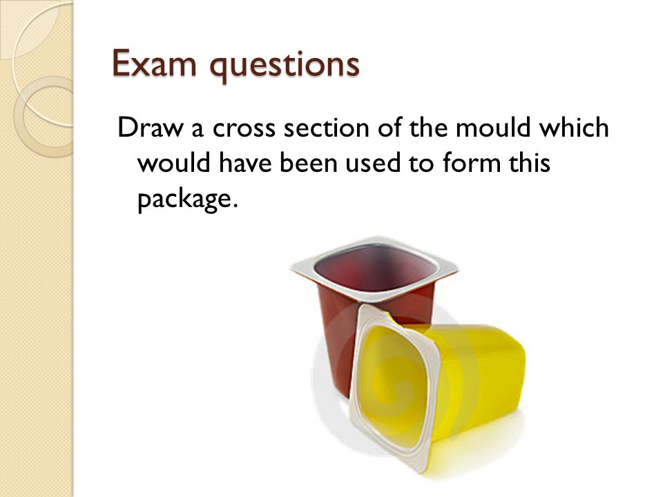 Exam questions Draw a cross section of the mould which would have been used to form this package.