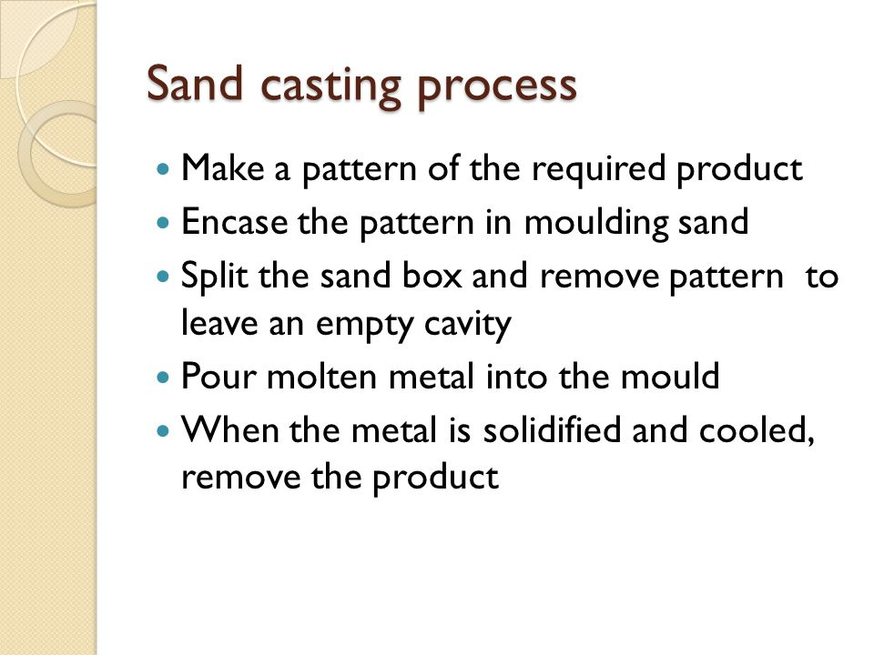 Sand casting process Make a pattern of the required product Encase the pattern in moulding sand Split the sand box and remove pattern to leave an empt
