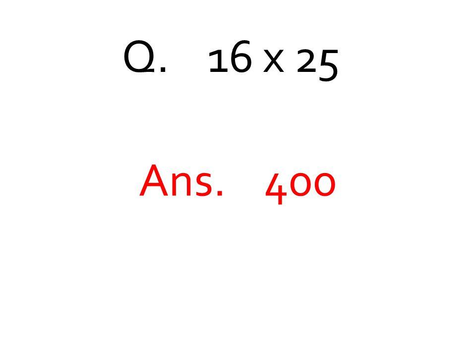 Q. 16 x 25 Ans. 400