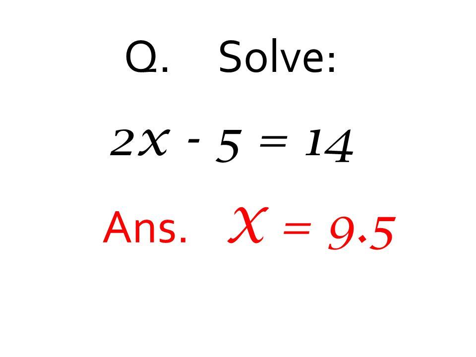 Q. Solve: 2x - 5 = 14 Ans. X = 9.5
