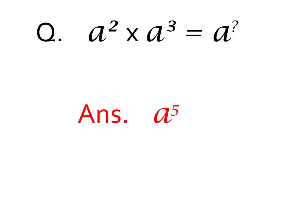 Q. a² x a³ = a ? Ans. a 5