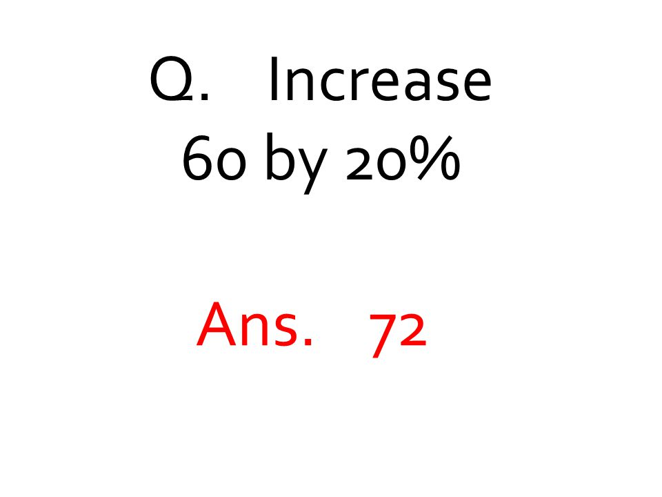 Q. Increase 60 by 20% Ans. 72