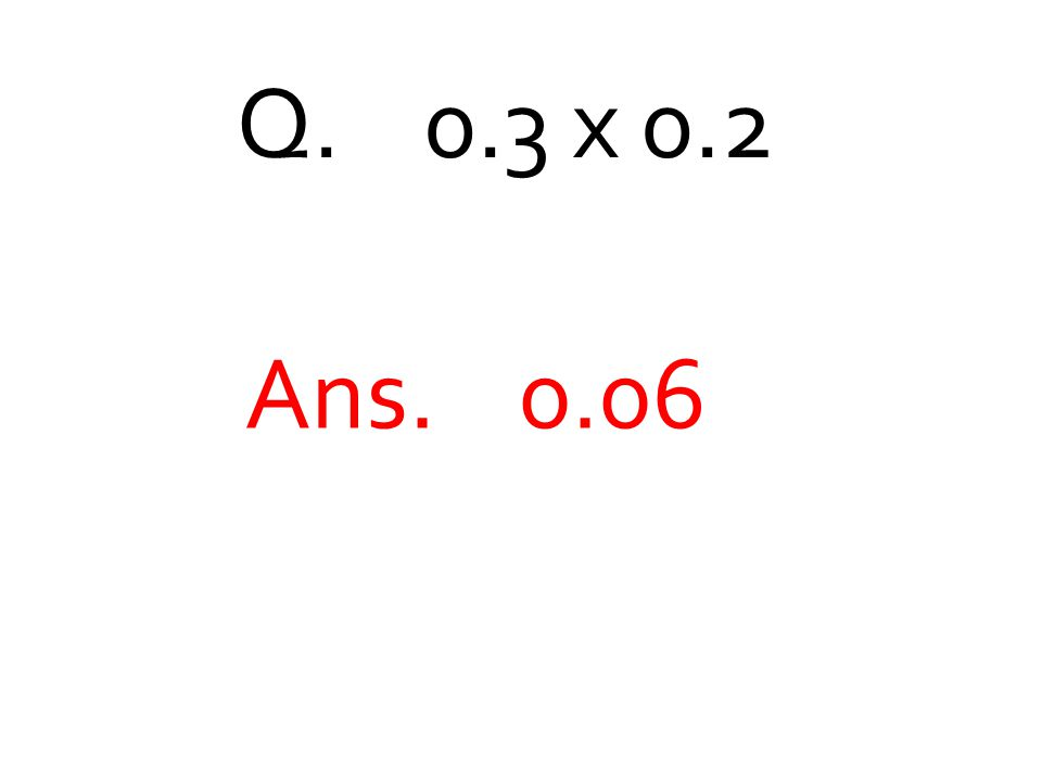 Q. 0.3 x 0.2 Ans. 0.06