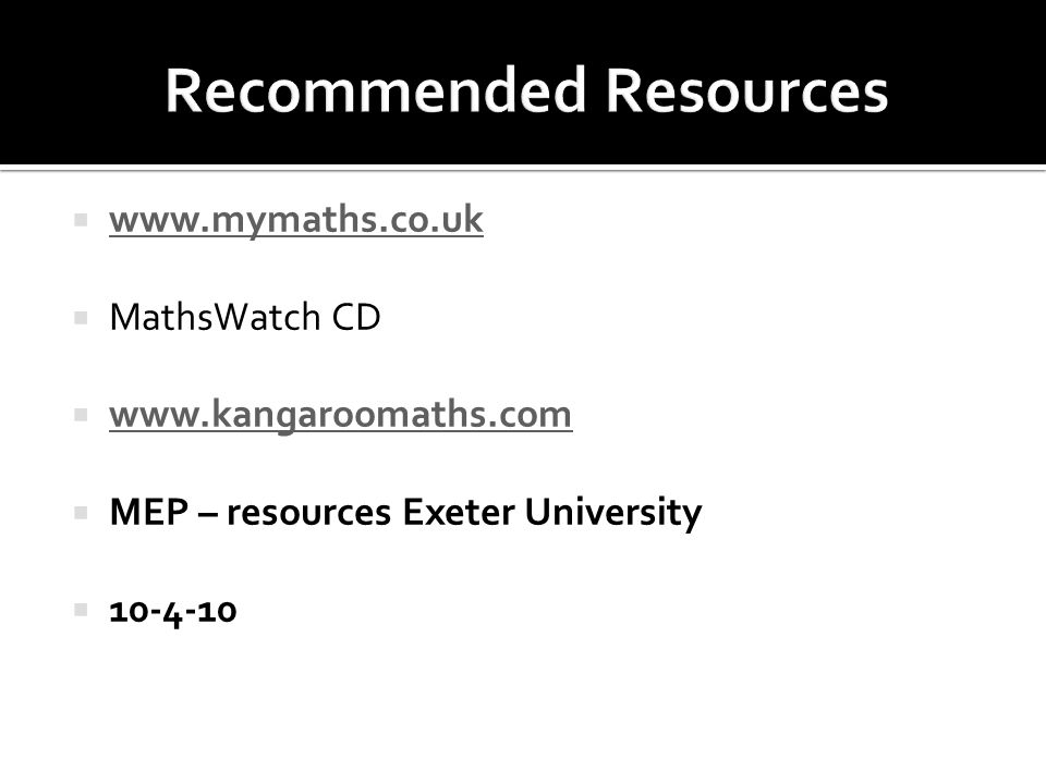  www.mymaths.co.uk www.mymaths.co.uk  MathsWatch CD  www.kangaroomaths.com www.kangaroomaths.com  MEP – resources Exeter University  10-4-10