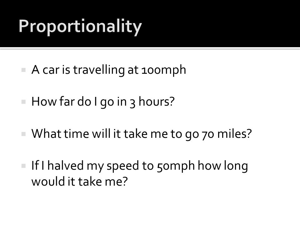  A car is travelling at 100mph  How far do I go in 3 hours?  What time will it take me to go 70 miles?  If I halved my speed to 50mph how long wou