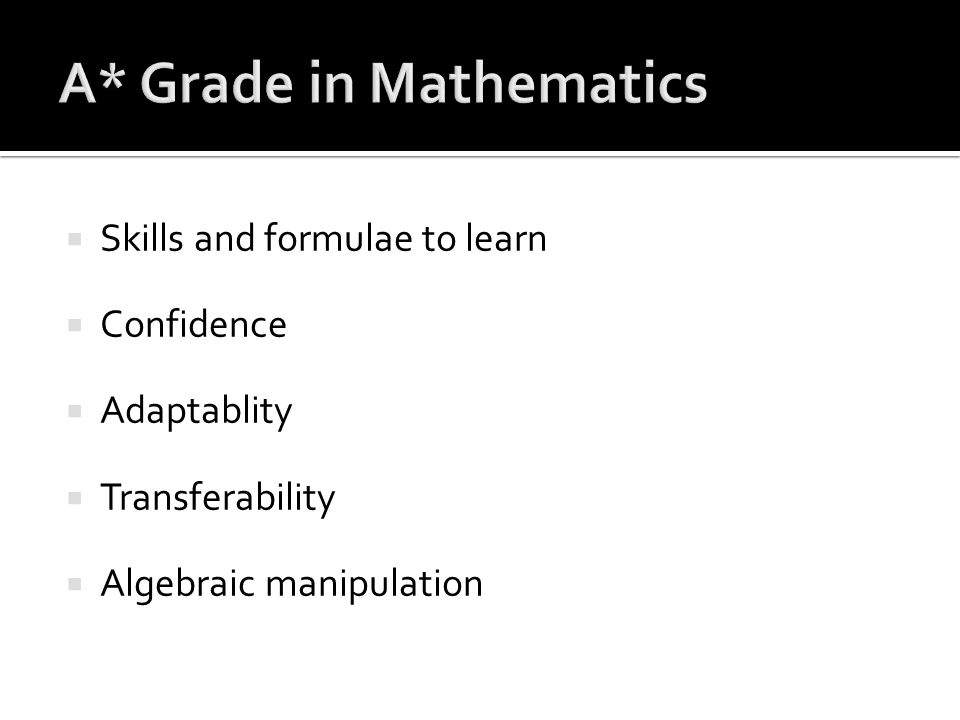  Skills and formulae to learn  Confidence  Adaptablity  Transferability  Algebraic manipulation