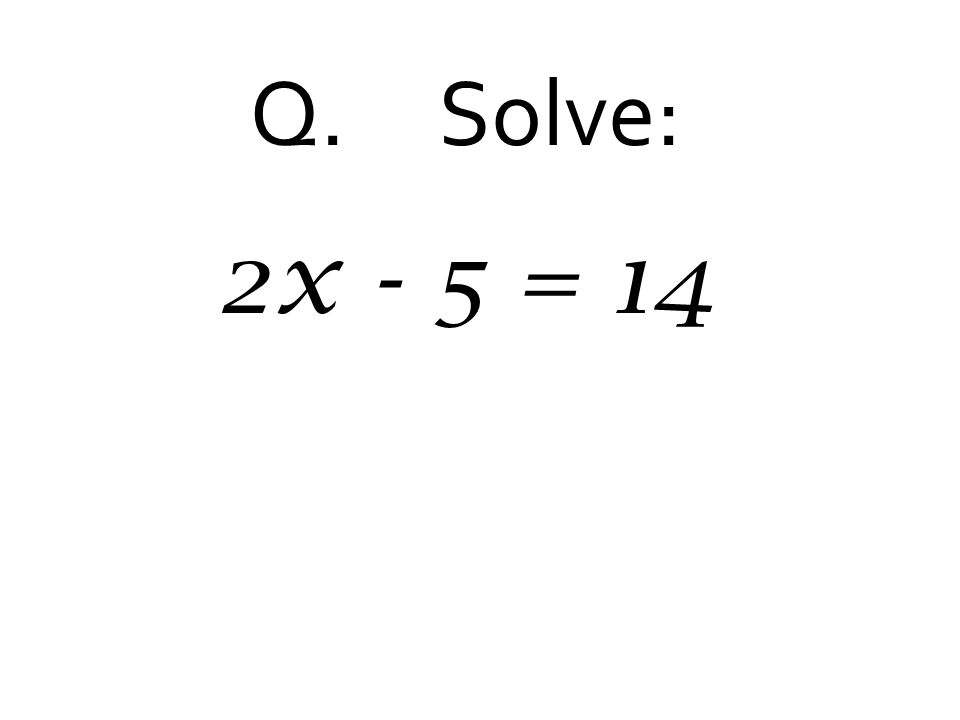 Q. Solve: 2x - 5 = 14