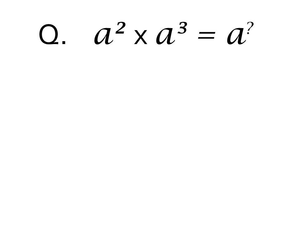 Q. a² x a³ = a ?