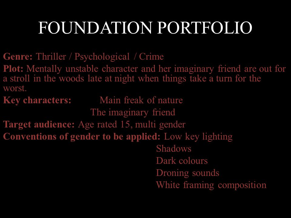 FOUNDATION PORTFOLIO Genre: Thriller / Psychological / Crime Plot: Mentally unstable character and her imaginary friend are out for a stroll in the woods late at night when things take a turn for the worst.