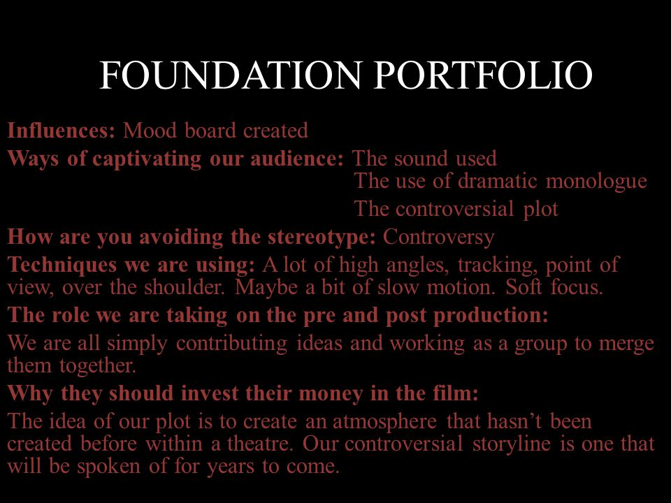 FOUNDATION PORTFOLIO Influences: Mood board created Ways of captivating our audience: The sound used The use of dramatic monologue The controversial plot How are you avoiding the stereotype: Controversy Techniques we are using: A lot of high angles, tracking, point of view, over the shoulder.