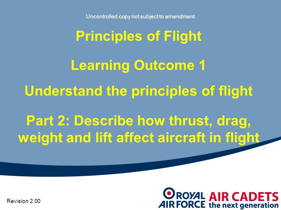 Uncontrolled copy not subject to amendment Principles of Flight Learning Outcome 1 Understand the principles of flight Part 2: Describe how thrust, drag, weight and lift affect aircraft in flight Revision 2.00