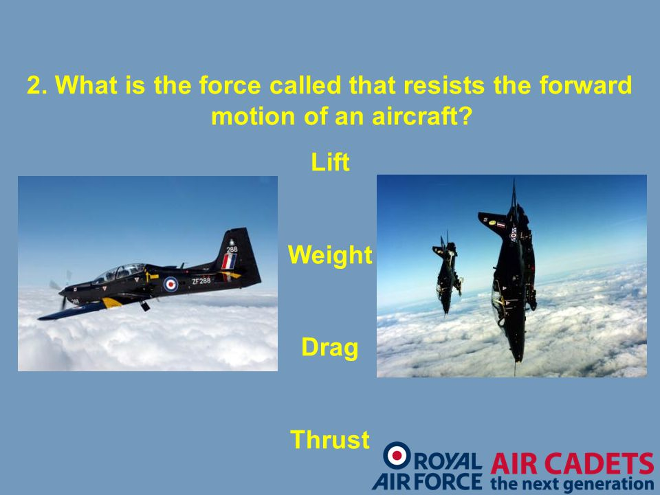 2. What is the force called that resists the forward motion of an aircraft? Lift Weight Drag Thrust