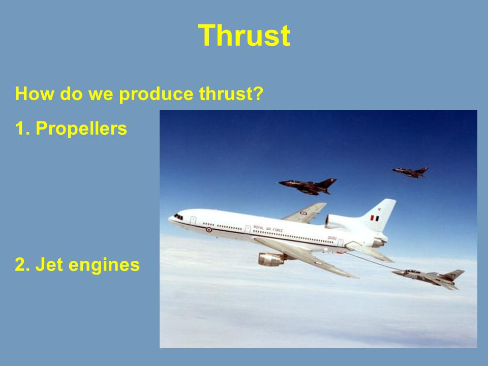 Thrust How do we produce thrust? 1. Propellers 2. Jet engines