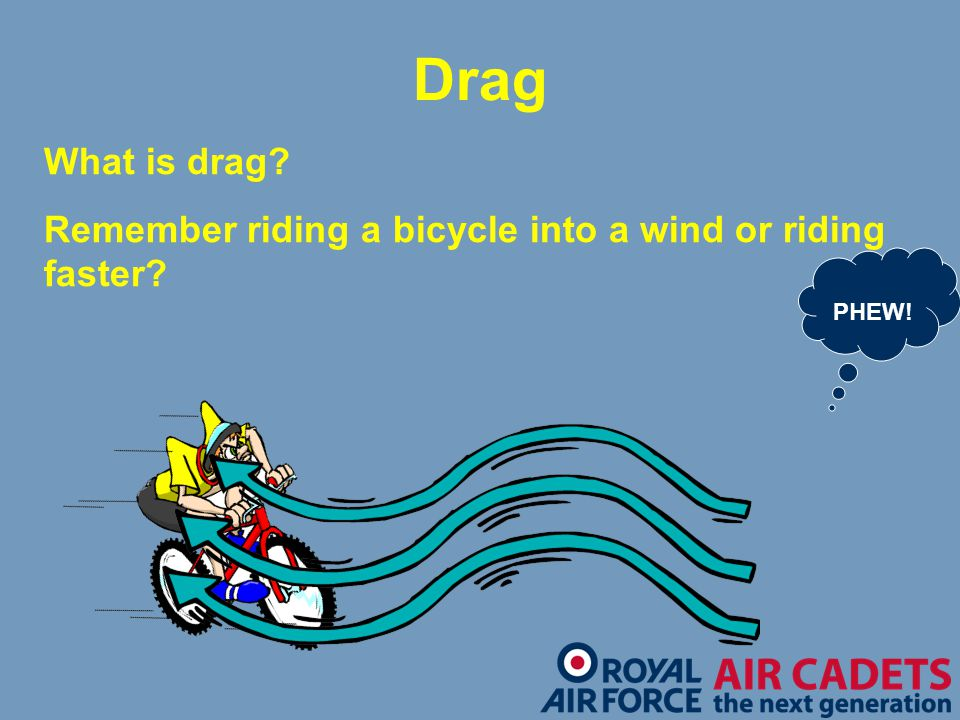 Drag What is drag? Remember riding a bicycle into a wind or riding faster? PHEW!