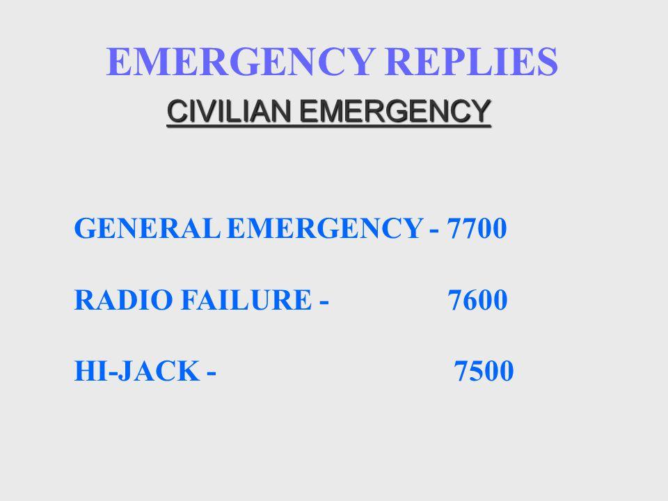 EMERGENCY REPLIES CIVILIAN EMERGENCY GENERAL EMERGENCY - 7700 RADIO FAILURE - 7600 HI-JACK - 7500