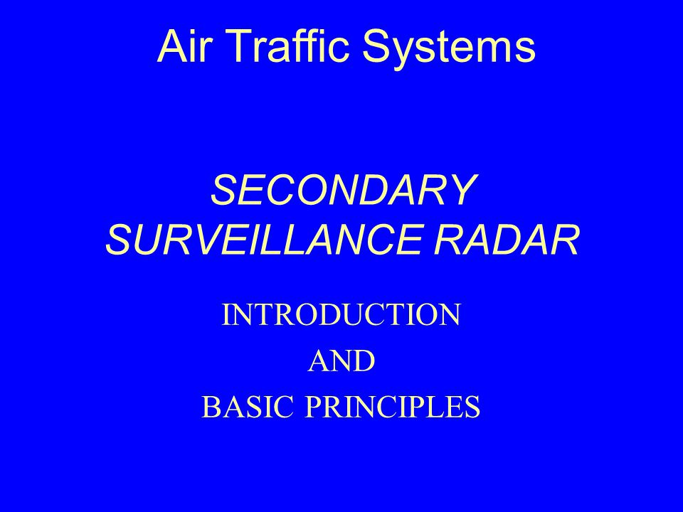 SECONDARY SURVEILLANCE RADAR INTRODUCTION AND BASIC PRINCIPLES Air Traffic Systems