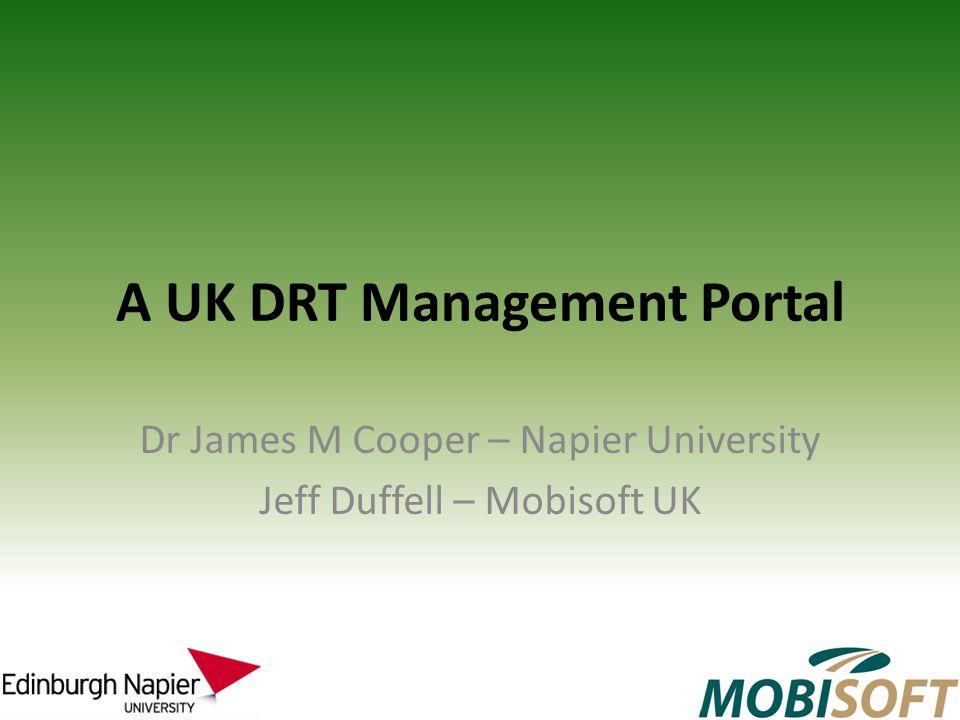 A UK DRT Management Portal Dr James M Cooper – Napier University Jeff Duffell – Mobisoft UK