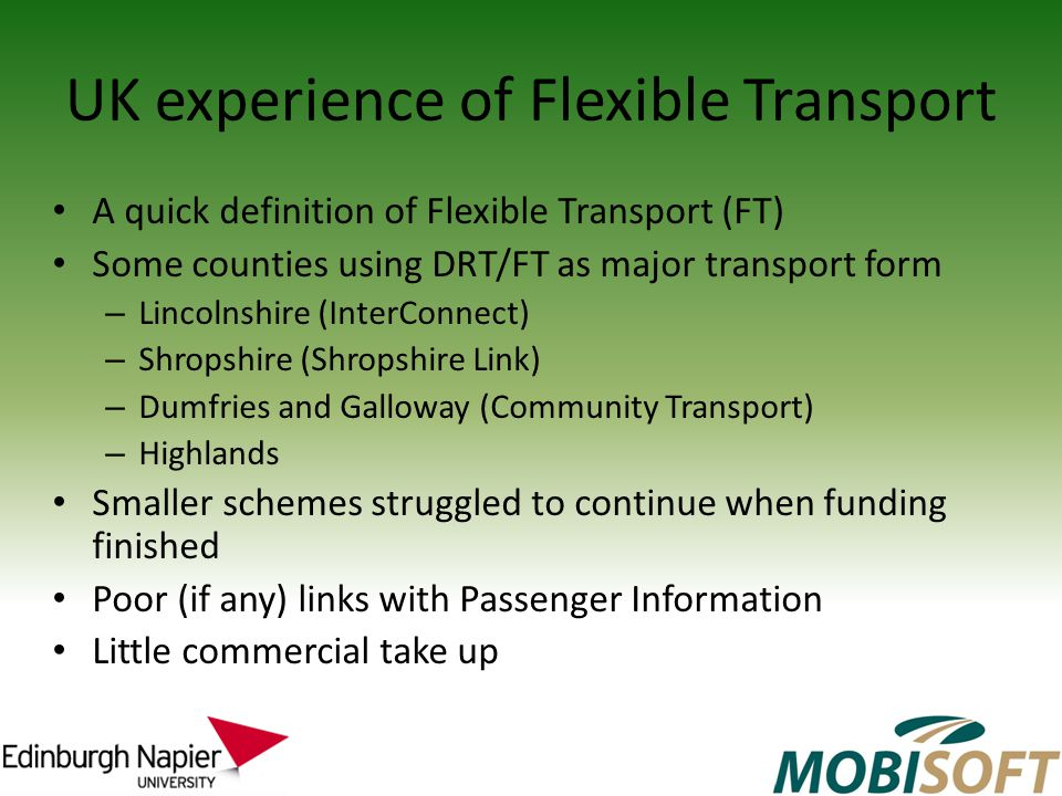 UK experience of Flexible Transport A quick definition of Flexible Transport (FT) Some counties using DRT/FT as major transport form – Lincolnshire (InterConnect) – Shropshire (Shropshire Link) – Dumfries and Galloway (Community Transport) – Highlands Smaller schemes struggled to continue when funding finished Poor (if any) links with Passenger Information Little commercial take up