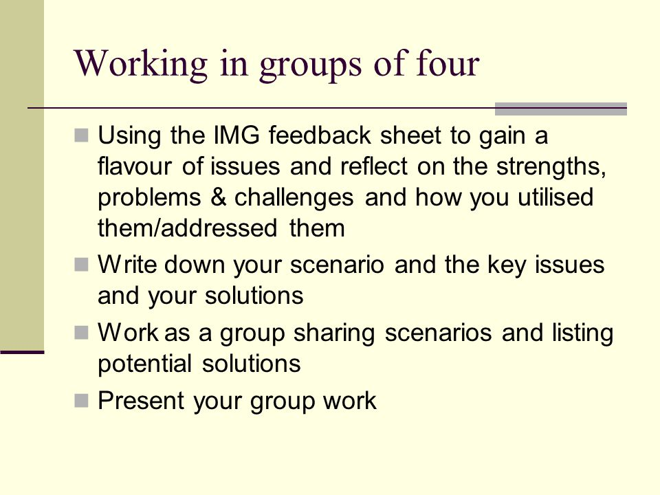 Working in groups of four Using the IMG feedback sheet to gain a flavour of issues and reflect on the strengths, problems & challenges and how you utilised them/addressed them Write down your scenario and the key issues and your solutions Work as a group sharing scenarios and listing potential solutions Present your group work