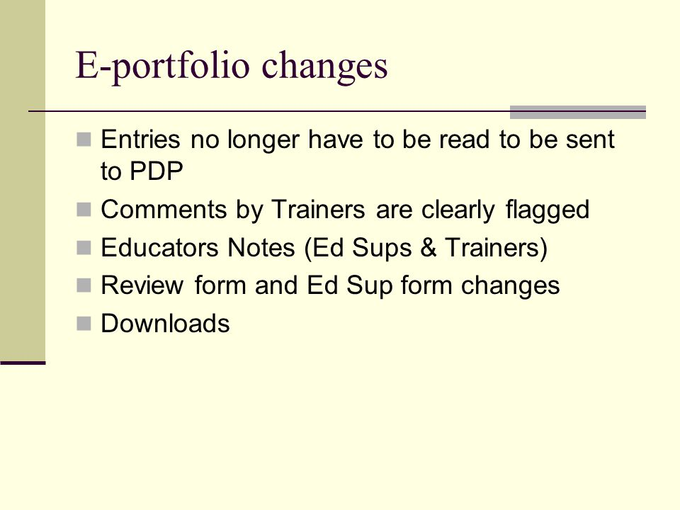 E-portfolio changes Entries no longer have to be read to be sent to PDP Comments by Trainers are clearly flagged Educators Notes (Ed Sups & Trainers) Review form and Ed Sup form changes Downloads