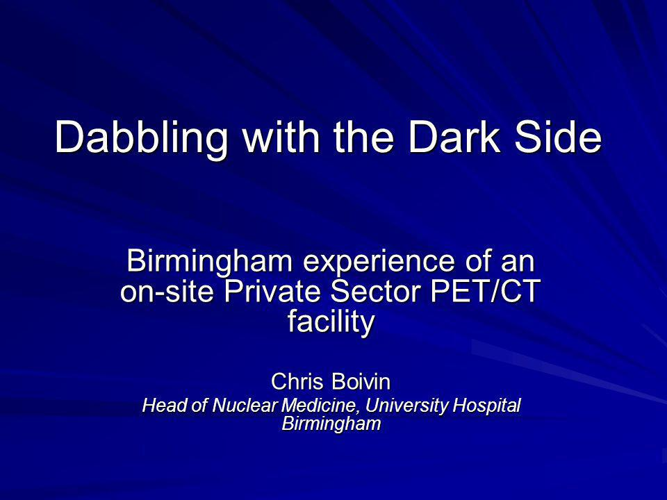 Dabbling with the Dark Side Birmingham experience of an on-site Private Sector PET/CT facility Chris Boivin Head of Nuclear Medicine, University Hospital Birmingham