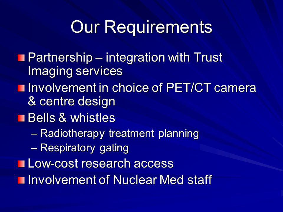 Our Requirements Partnership – integration with Trust Imaging services Involvement in choice of PET/CT camera & centre design Bells & whistles –Radiotherapy treatment planning –Respiratory gating Low-cost research access Involvement of Nuclear Med staff