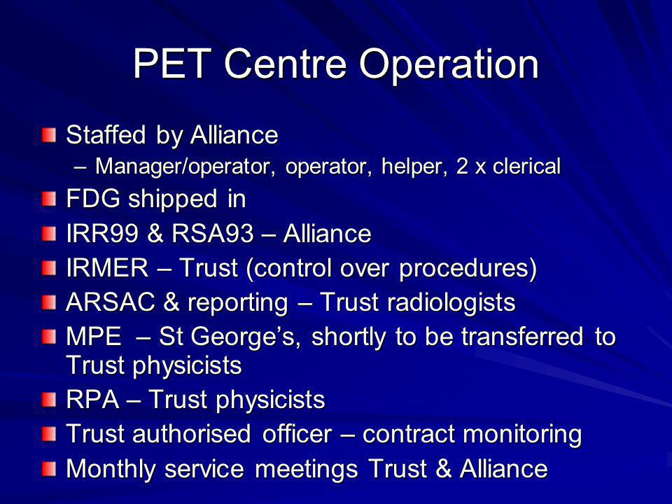 PET Centre Operation Staffed by Alliance –Manager/operator, operator, helper, 2 x clerical FDG shipped in IRR99 & RSA93 – Alliance IRMER – Trust (cont
