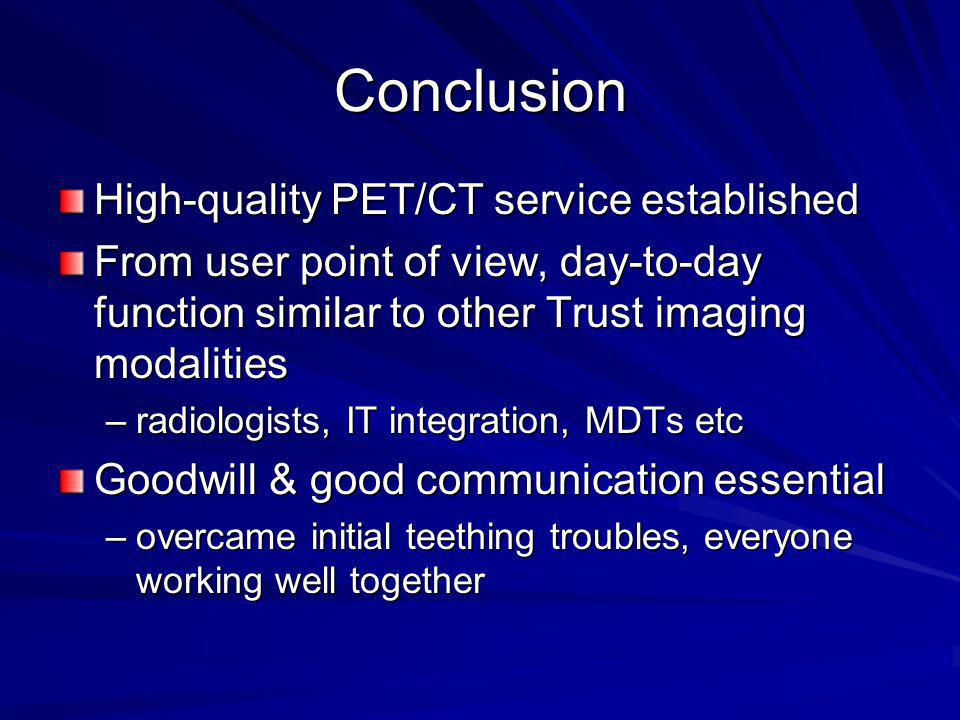 Conclusion High-quality PET/CT service established From user point of view, day-to-day function similar to other Trust imaging modalities –radiologists, IT integration, MDTs etc Goodwill & good communication essential –overcame initial teething troubles, everyone working well together
